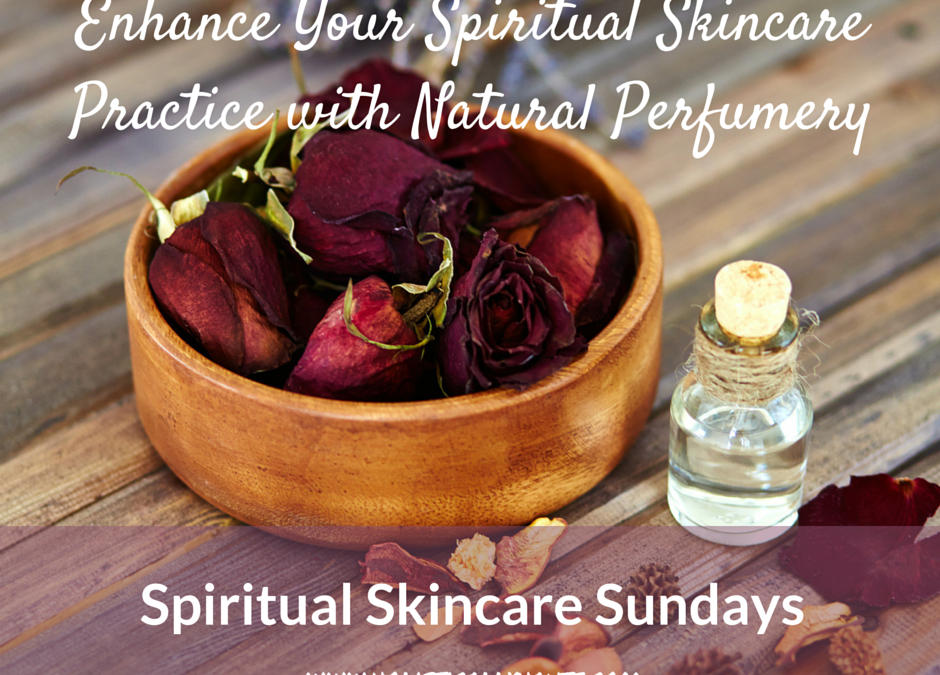 Enhance Your Spiritual Skincare Practice with Natural Perfumery