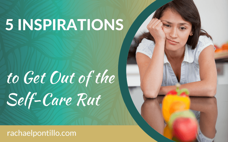 5 Inspirations to Get Out of the Self-Care Rut