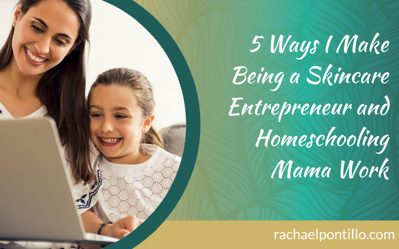 5 Ways I Make Being a Skincare Entrepreneur and Homeschooling Mama Work